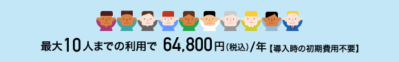 最大10人までのご利用で64,800円(税込)/年 導入時の初期費用不要